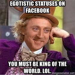 Willy Wonka - egotistic statuses on facebook you must be king of the world. lol.