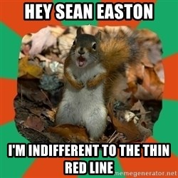 Ill-Informed Squirrel - hey sean easton I'm indifferent to the thin red line