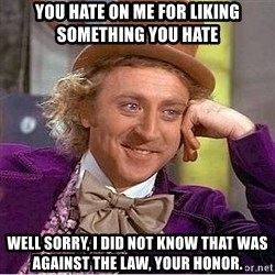 Willy Wonka - you hate on me for liking SOMETHING YOU HATE well sorry, I DID NOT KNOW that was against the law, your honor.