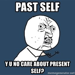 Y U No - PAST SELF Y U NO CARE ABOUT PRESENT SELF?