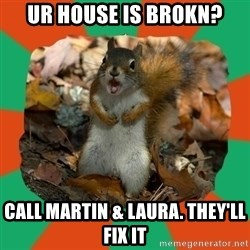 Ill-Informed Squirrel - ur house is brokn? call martin & laura. They'll fix it