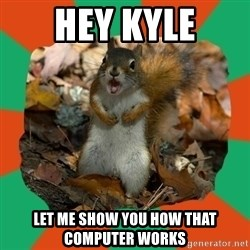 Ill-Informed Squirrel - hey kyle let me show you how that computer works