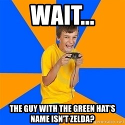 Annoying Gamer Kid - Wait... The guy with the green hat's name isn't zelda?