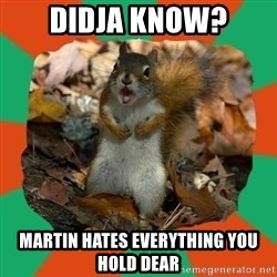 Ill-Informed Squirrel - didja know? Martin hates everything you hold dear