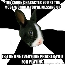 Roleplaying Rabbit - The canon character you're the most worried you're messing up Is the one everyone praises you for playing