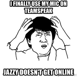 My brain is full of fuck - I FINALLY USE my mic on Teamspeak JAZZY DOESN'T GET ONLINE
