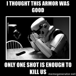 Sad Trooper - I thought this armor was good only one shot is enough to kill us