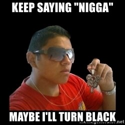 "mexicanganster - Keep saying ""Nigga"" Maybe I'll turn black"