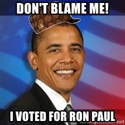 Scumbag Obama - DON'T BLAME ME! I VOTED FOR RON PAUL