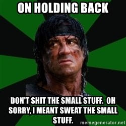 remboraiden - on holding back don't shit the small stuff.  Oh sorry, I meant sweat the small stuff.