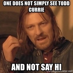 Aragorn - One does not simply see todd currie and not say hi