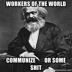 Karl Marx to the Rescue - Workers of the world COMMUNIZE        OR SOME SHIT