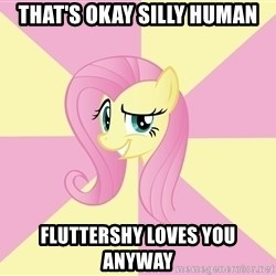 rebellious fluttershy  - That's okay silly human Fluttershy loves you anyway