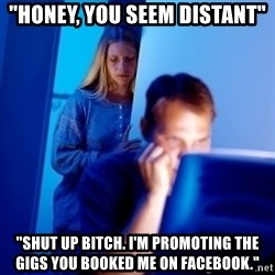 "Internet Husband - ""honey, you seem distant"" ""Shut up bitch. I'm promoting the gigs you booked me on facebook."""