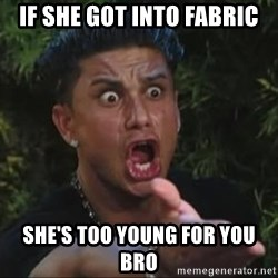 She's too young for you brah - If She got into fabric She's too young for you bro