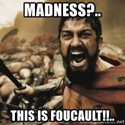leonidas - madness?.. this is foucault!!..