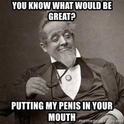 1889 [10] guy - You know what would be great? Putting my penis in your mouth