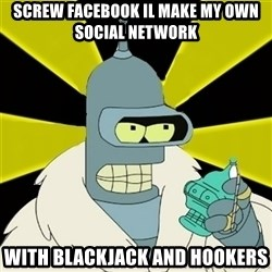 Bender IMHO - SCREW FACEBOOK IL MAKE MY OWN SOCIAL NETWORK WITH BLACKJACK AND HOOKERS