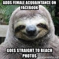 Sexual Sloth - adds female acquaintance on facebook goes straight to beach photos