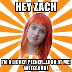 Hayley Williams - hey zach i'm a licher peener...look at me!  weeeahhh!