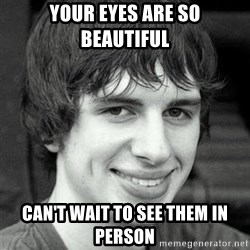 Creepy smile guy - Your eyes are so beautiful Can't wait to see them in person