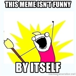 All the things - THIS meme Isn't funny By itself
