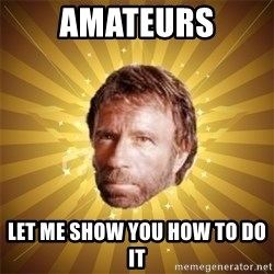 Chuck Norris Advice - Amateurs Let me show you how to do it
