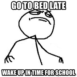 Like A Boss - Go to bed late wake up in time for school