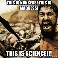 This Is Sparta Meme - ThIS IS NONSENS! THIS IS MADNESS! THIS IS SCIENCE!!!