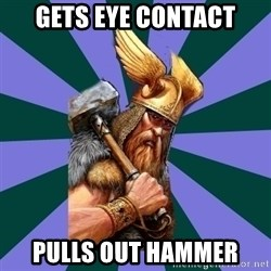 Thor man - Gets eye contact Pulls out hammer