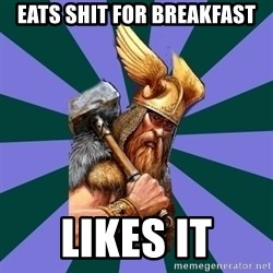 Thor man - Eats shit for breakfast Likes it