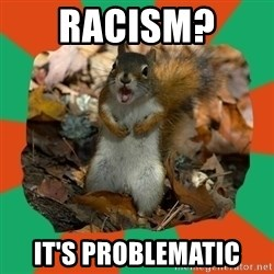 Ill-Informed Squirrel - racism?  it's problematic