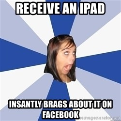 Annoying Facebook Girl - receive an ipad insantly brags about it on facebook