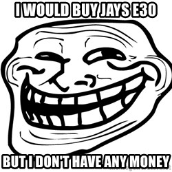 You Mad - I would buy jays e30 but i don't have any money