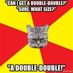 "Fast Food Feline - ""Can I get a double-double?"" ""Sure, what size?""  ""A double-double!"""