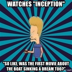 "Beavis watches and wonders - Watches ""inception"" ""So like, was the first movie about the boat sinking a dream too?"""