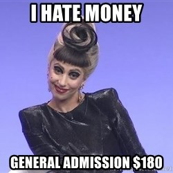 Lady Gaga - I hate money General Admission $180