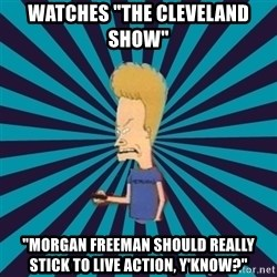 "Beavis watches and wonders - watches ""The cleveland show"" ""Morgan freeman should really stick to live action, y'know?"""