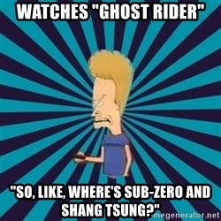 "Beavis watches and wonders - Watches ""ghost rider"" ""so, like, where's sub-zero and shang tsung?"""
