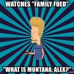 "Beavis watches and wonders - watches ""Family fued"" ""WHAT IS MONTANA, alex?"""
