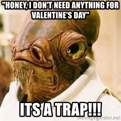 """Ackbar - """"Honey, I don't need anything for Valentine's day"""" Its a Trap!!!"""