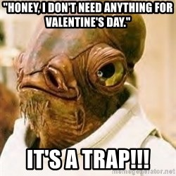 """Ackbar - """"Honey, I don't need anything for Valentine's Day.""""  It's a TRAP!!!"""