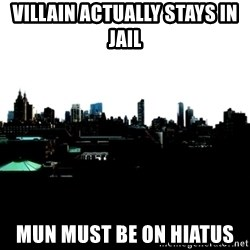 CRAP AND COWL - villain actually stays in jail mun must be on hiatus
