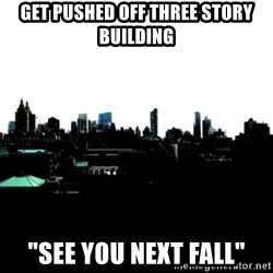 """CRAP AND COWL - get pushed off three story  building """"see you next fall"""""""