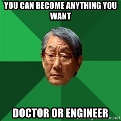 High Expectations Asian Father - You can become anything you want doctor or engineer