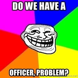 Trollface - Do we have a  OFFICER, Problem?