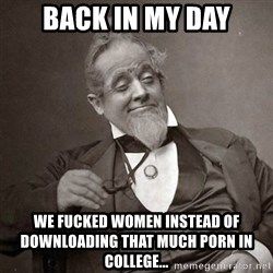 1889 [10] guy - back in my day we fucked women instead of downloading that much porn in college...