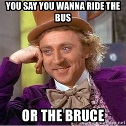 Willy Wonka - you say you wanna ride the bus or the bruce