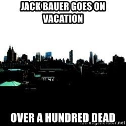 CRAP AND COWL - jack bauer goes on vacation over a hundred dead