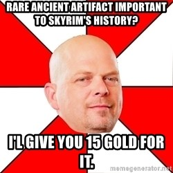 Pawn Stars - Rare Ancient artifact important to Skyrim's history? I'l give you 15 gold for it.